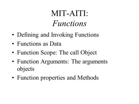 MIT-AITI: Functions Defining and Invoking Functions Functions as Data Function Scope: The call Object Function Arguments: The arguments objects Function.