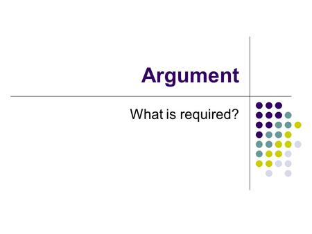 "Argument What is required?. Argument – the essentials Claim – a statement that expresses a point of view on a debatable topic ""the exact wording of the."