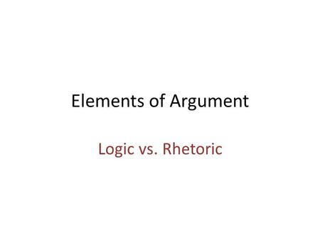 Elements of Argument Logic vs. Rhetoric. Syllogism Major Premise: Advertising of things harmful to our health should be legally banned. Minor Premise: