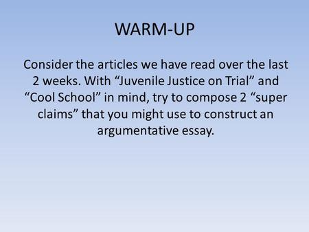 "WARM-UP Consider the articles we have read over the last 2 weeks. With ""Juvenile Justice on Trial"" and ""Cool School"" in mind, try to compose 2 ""super claims"""