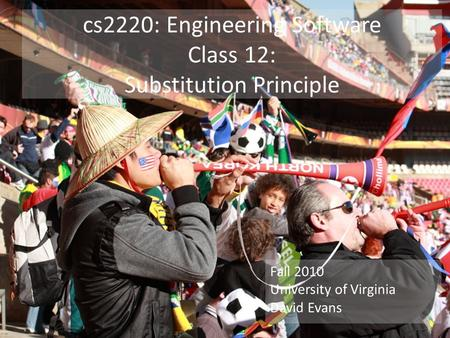 Cs2220: Engineering Software Class 12: Substitution Principle Fall 2010 University of Virginia David Evans.