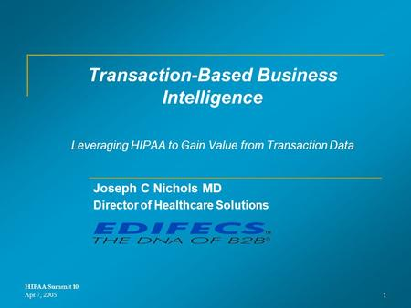 HIPAA Summit 10 Apr 7, 20051 Transaction-Based Business Intelligence Leveraging HIPAA to Gain Value from Transaction Data Joseph C Nichols MD Director.