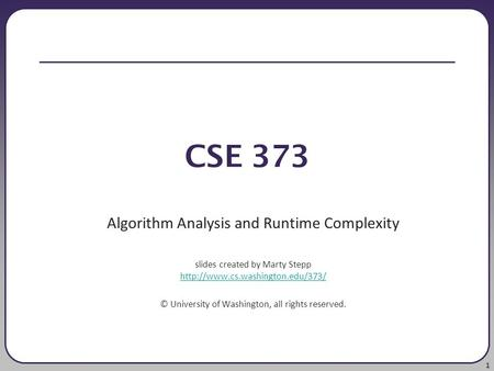 1 CSE 373 Algorithm Analysis and Runtime Complexity slides created by Marty Stepp   ©