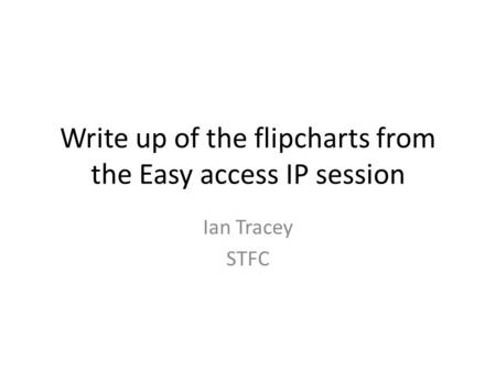 Write up of the flipcharts from the Easy access IP session Ian Tracey STFC.