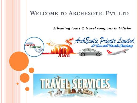W ELCOME TO A RCHEXOTIC P VT LTD A leading tours & travel company in Odisha.