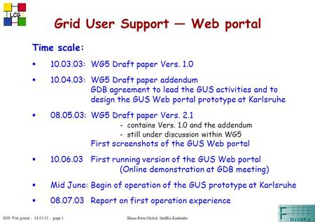 GUS Web portal - 08.05.03 - page 1 LCG Klaus-Peter Mickel, GridKa Karlsruhe Grid User Support — Web portal Time scale:  10.03.03:WG5 Draft paper Vers.