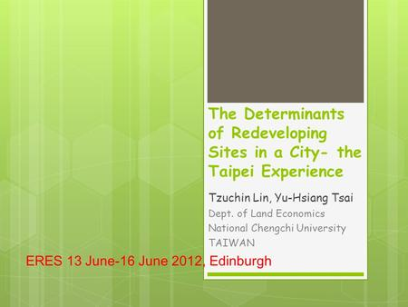 The Determinants of Redeveloping Sites in a City- the Taipei Experience Tzuchin Lin, Yu-Hsiang Tsai Dept. of Land Economics National Chengchi University.