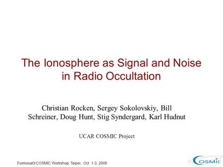 Formosat3/COSMIC Workshop, Taipei, Oct. 1-3, 2008 The Ionosphere as Signal and Noise in Radio Occultation Christian Rocken, Sergey Sokolovskiy, Bill Schreiner,