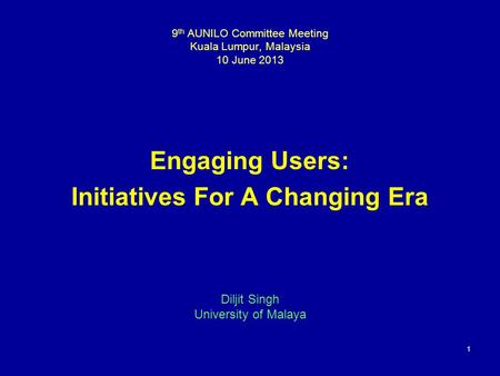 1 9 th AUNILO Committee Meeting Kuala Lumpur, Malaysia 10 June 2013 Engaging Users: Initiatives For A Changing Era Diljit Singh University of Malaya.
