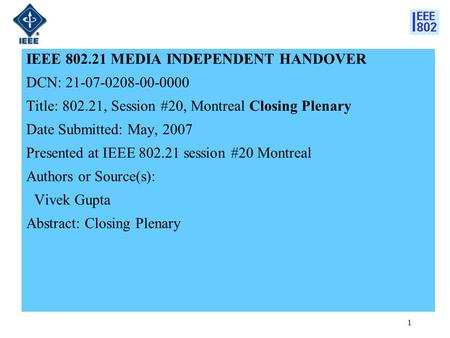 1 IEEE 802.21 MEDIA INDEPENDENT HANDOVER DCN: 21-07-0208-00-0000 Title: 802.21, Session #20, Montreal Closing Plenary Date Submitted: May, 2007 Presented.