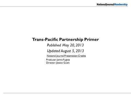 Trans-Pacific Partnership Primer Published May 20, 2013 Updated August 5, 2013 National Journal Presentation Credits Producer: Jenna Fugate Director: Jessica.