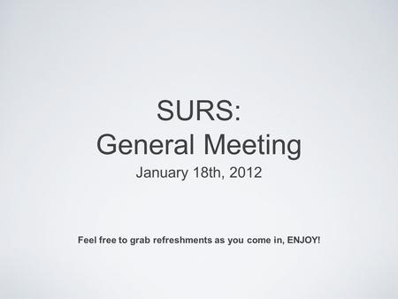 SURS: General Meeting January 18th, 2012 Feel free to grab refreshments as you come in, ENJOY!