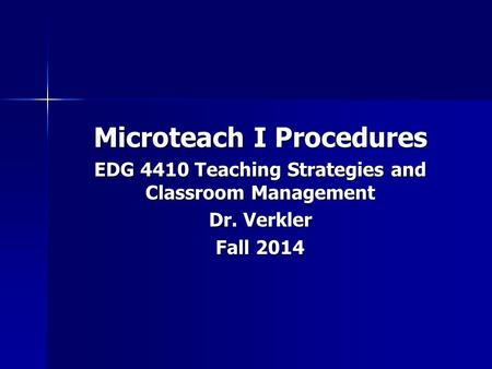 Microteach I Procedures EDG 4410 Teaching Strategies and Classroom Management Dr. Verkler Fall 2014.