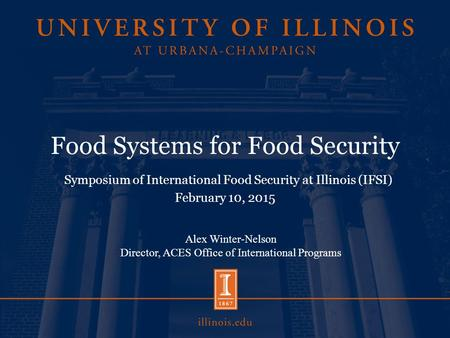 Food Systems for Food Security Symposium of International Food Security at Illinois (IFSI) February 10, 2015 Alex Winter-Nelson Director, ACES Office of.