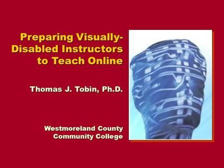 Preparing Visually- Disabled Instructors to Teach Online Thomas J. Tobin, Ph.D. Westmoreland County Community College.