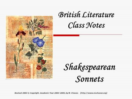 Revised 2004© Copyright. Academic Year 2004-2005, by M. Chavez. (http://www.mschavez.org) British Literature Class Notes Shakespearean Sonnets.