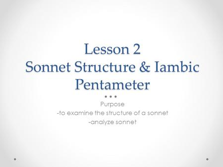 Lesson 2 Sonnet Structure & Iambic Pentameter Purpose -to examine the structure of a sonnet -analyze sonnet.