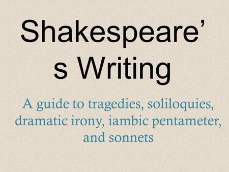 Shakespeare' s Writing A guide to tragedies, soliloquies, dramatic irony, iambic pentameter, and sonnets.