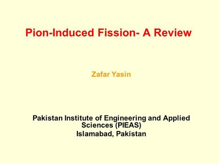 Pion-Induced Fission- A Review Zafar Yasin Pakistan Institute of Engineering and Applied Sciences (PIEAS) Islamabad, Pakistan.