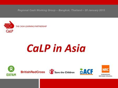 Regional Cash Working Group – Bangkok, Thailand – 28 January 2015 CaLP in Asia.