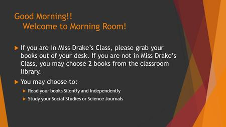 Good Morning!! Welcome to Morning Room!  If you are in Miss Drake's Class, please grab your books out of your desk. If you are not in Miss Drake's Class,