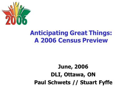 Anticipating Great Things: A 2006 Census Preview June, 2006 DLI, Ottawa, ON Paul Schwets // Stuart Fyffe.