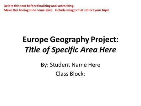 Europe Geography Project: Title of Specific Area Here By: Student Name Here Class Block: Delete this text before finalizing and submitting. Make this boring.