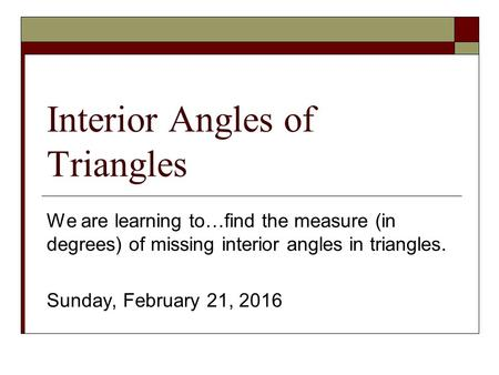 Interior Angles of Triangles We are learning to…find the measure (in degrees) of missing interior angles in triangles. Sunday, February 21, 2016.