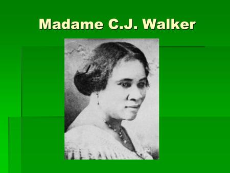 Madame C.J. Walker She was the first woman self-made millionaire!
