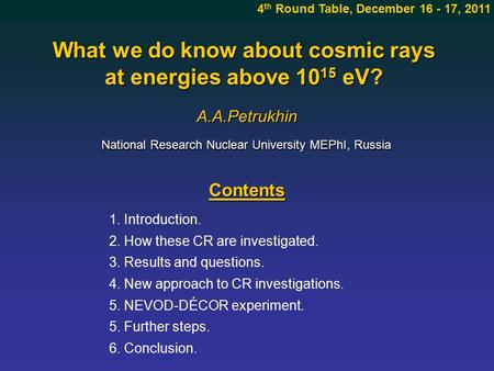 What we do know about cosmic rays at energies above 10 15 eV? A.A.Petrukhin Contents 4 th Round Table, December 16 - 17, 2011 1. Introduction. 2. How these.