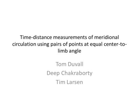 Time-distance measurements of meridional circulation using pairs of points at equal center-to- limb angle Tom Duvall Deep Chakraborty Tim Larsen.