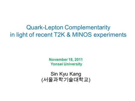 Quark-Lepton Complementarity in light of recent T2K & MINOS experiments November 18, 2011 Yonsei University Sin Kyu Kang ( 서울과학기술대학교 )