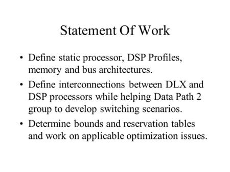 Statement Of Work Define static processor, DSP Profiles, memory and bus architectures. Define interconnections between DLX and DSP processors while helping.