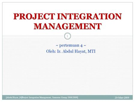 ~ pertemuan 4 ~ Oleh: Ir. Abdul Hayat, MTI 20-Mar-2009 [Abdul Hayat, [4]Project Integration Management, Semester Genap 2008/2009] 1 PROJECT INTEGRATION.