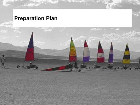 Preparation Plan. Objectives Describe the role and importance of a preparation plan. Describe the key contents of a preparation plan. Identify and discuss.