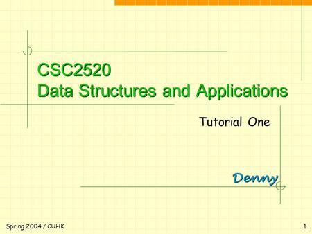 Denny Spring 2004 / CUHK1 CSC2520 Data Structures and Applications Tutorial One.