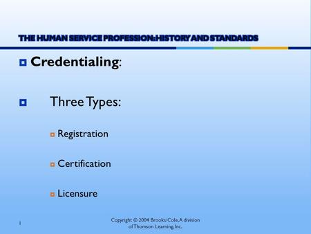  Credentialing:  Three Types:  Registration  Certification  Licensure Copyright © 2004 Brooks/Cole, A division of Thomson Learning, Inc. 1.