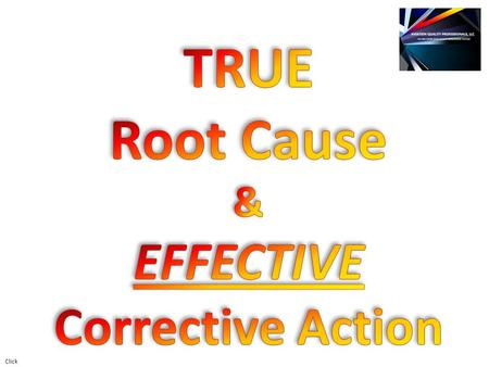 Click. What is Root Cause? It's an IDENTIFIED REASON for the presence of a defect or problem. It is the MOST BASIC REASON, which if eliminated, would.