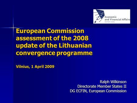 European Commission assessment of the 2008 update of the Lithuanian convergence programme Ralph Wilkinson Directorate Member States II DG ECFIN, European.