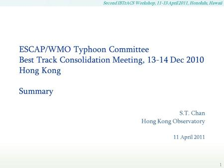 Second IBTrACS Workshop, 11-13 April 2011, Honolulu, Hawaii 1 ESCAP/WMO Typhoon Committee Best Track Consolidation Meeting, 13-14 Dec 2010 Hong Kong Summary.