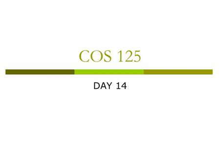 COS 125 DAY 14. Agenda  Assignment 6 DUE  Assignment 7 Posted Due March 9:35 AM  Quiz 2 will be on March 30 Chapters 7 - 15 20 M/C and 4 Short.
