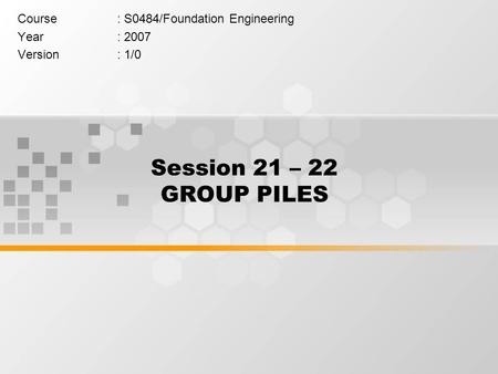 Session 21 – 22 GROUP PILES Course: S0484/Foundation Engineering Year: 2007 Version: 1/0.