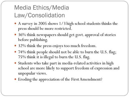 Media Ethics/Media Law/Consolidation A survey in 2005 shows 1/3 high school students thinks the press should be more restricted. 36% think newspapers should.