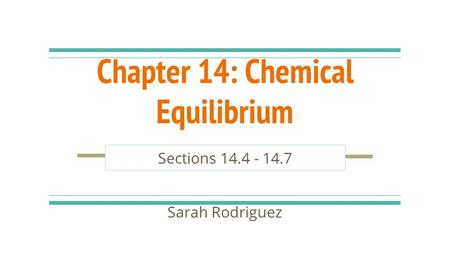 Chapter 14: Chemical Equilibrium Sections 14.4 - 14.7 Sarah Rodriguez.