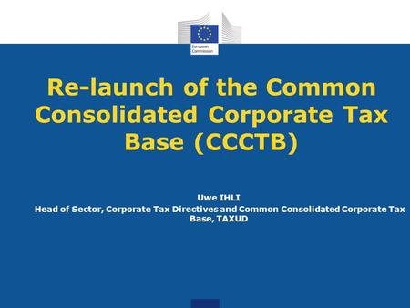 Re-launch of the Common Consolidated Corporate Tax Base (CCCTB) Uwe IHLI Head of Sector, Corporate Tax Directives and Common Consolidated Corporate Tax.