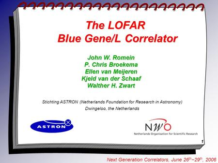 1 Next Generation Correlators, June 26 th −29 th, 2006 The LOFAR Blue Gene/L Correlator Stichting ASTRON (Netherlands Foundation for Research in Astronomy)