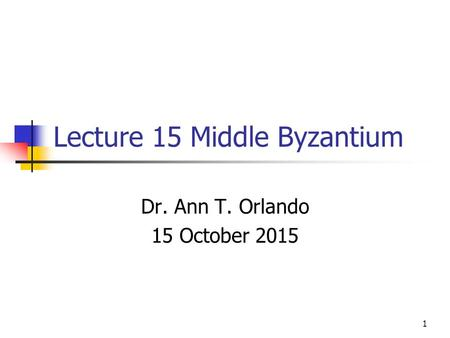 Lecture 15 Middle Byzantium Dr. Ann T. Orlando 15 October 2015 1.