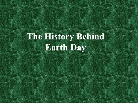 The History Behind Earth Day. In the beginning… Problems with the environment have been known long before Earth Day was even a thought. Evidence of early.
