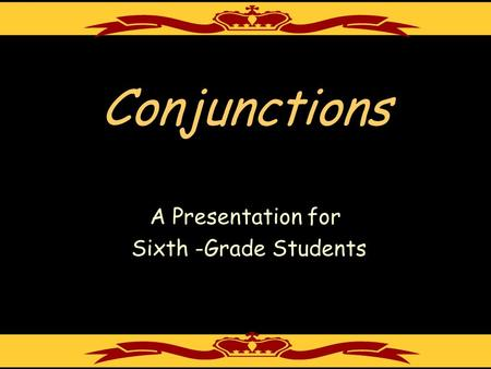 Conjunctions A Presentation for Sixth -Grade Students.