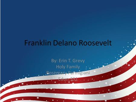 Franklin Delano Roosevelt By: Erin T. Grevy Holy Family Rosemary Parmigiani Edun:331.